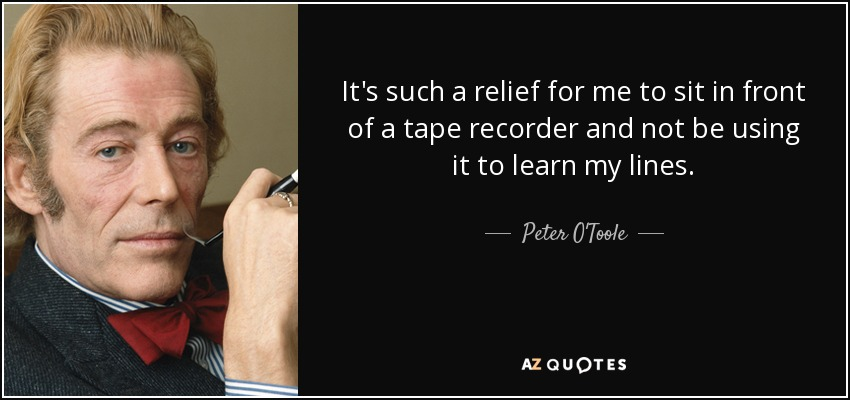 It's such a relief for me to sit in front of a tape recorder and not be using it to learn my lines. - Peter O'Toole