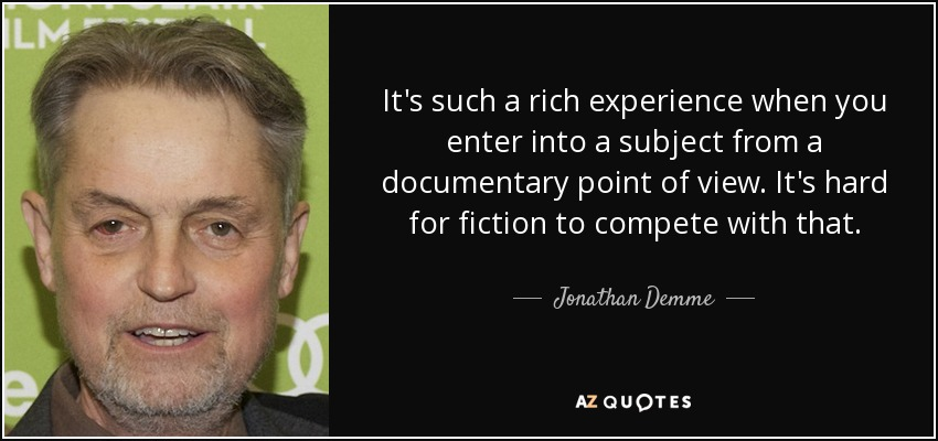 It's such a rich experience when you enter into a subject from a documentary point of view. It's hard for fiction to compete with that. - Jonathan Demme