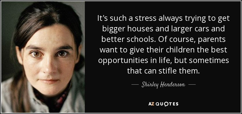 It's such a stress always trying to get bigger houses and larger cars and better schools. Of course, parents want to give their children the best opportunities in life, but sometimes that can stifle them. - Shirley Henderson