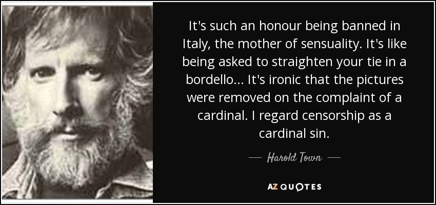 It's such an honour being banned in Italy, the mother of sensuality. It's like being asked to straighten your tie in a bordello... It's ironic that the pictures were removed on the complaint of a cardinal. I regard censorship as a cardinal sin. - Harold Town