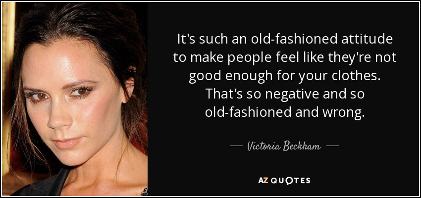It's such an old-fashioned attitude to make people feel like they're not good enough for your clothes. That's so negative and so old-fashioned and wrong. - Victoria Beckham