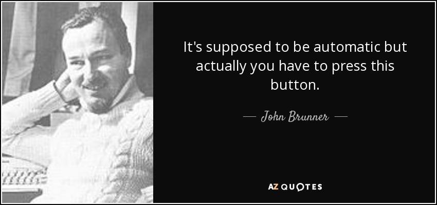 It's supposed to be automatic but actually you have to press this button. - John Brunner