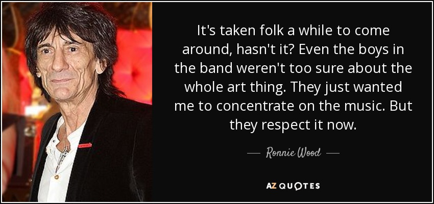 It's taken folk a while to come around, hasn't it? Even the boys in the band weren't too sure about the whole art thing. They just wanted me to concentrate on the music. But they respect it now. - Ronnie Wood