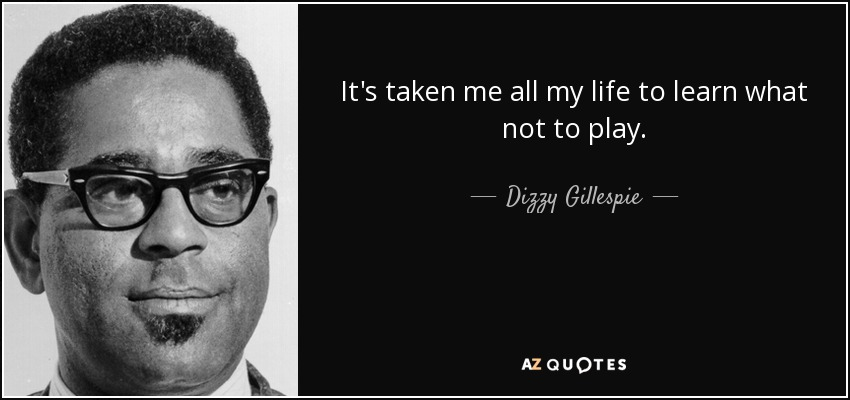 It's taken me all my life to learn what not to play. - Dizzy Gillespie