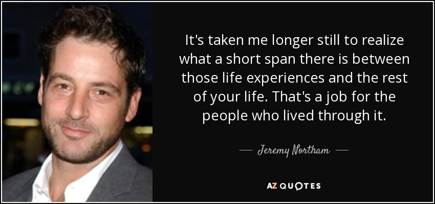 It's taken me longer still to realize what a short span there is between those life experiences and the rest of your life. That's a job for the people who lived through it. - Jeremy Northam