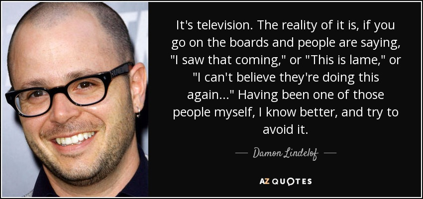 It's television. The reality of it is, if you go on the boards and people are saying,