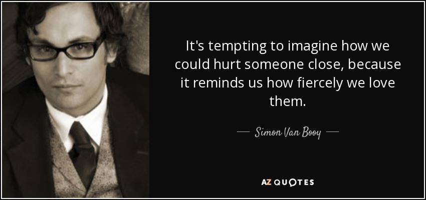 It's tempting to imagine how we could hurt someone close, because it reminds us how fiercely we love them. - Simon Van Booy