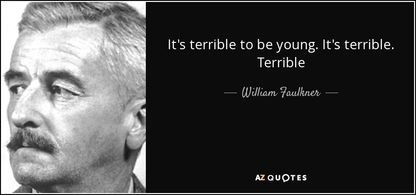 It's terrible to be young. It's terrible. Terrible - William Faulkner