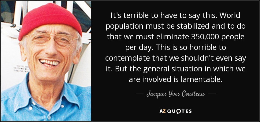 It's terrible to have to say this. World population must be stabilized and to do that we must eliminate 350,000 people per day. This is so horrible to contemplate that we shouldn't even say it. But the general situation in which we are involved is lamentable. - Jacques Yves Cousteau