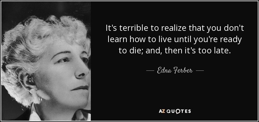 It's terrible to realize that you don't learn how to live until you're ready to die; and, then it's too late. - Edna Ferber