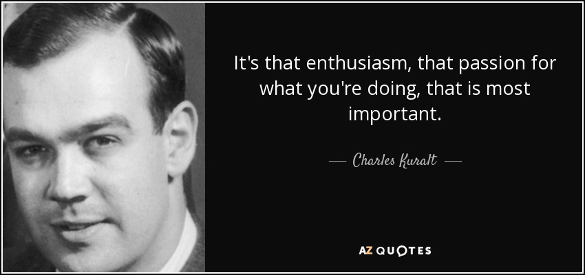 It's that enthusiasm, that passion for what you're doing, that is most important. - Charles Kuralt