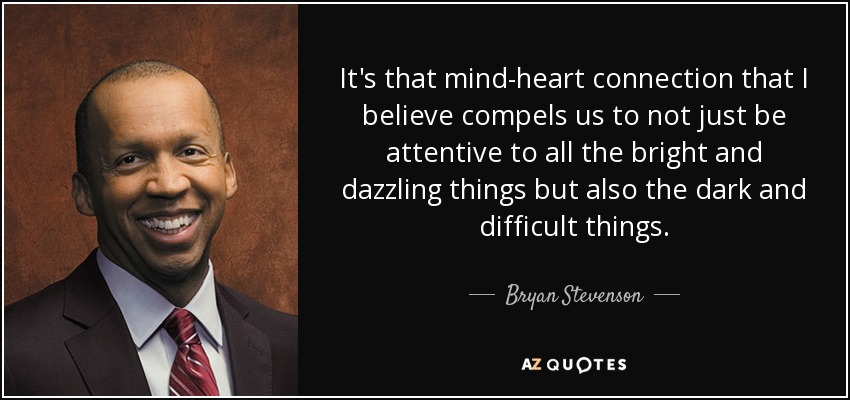 It's that mind-heart connection that I believe compels us to not just be attentive to all the bright and dazzling things but also the dark and difficult things. - Bryan Stevenson