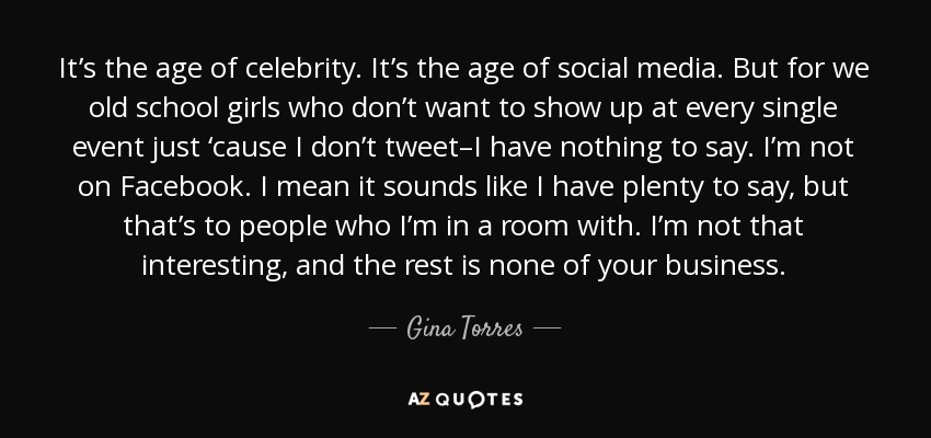 It's the age of celebrity. It's the age of social media. But for we old school girls who don't want to show up at every single event just 'cause I don't tweet–I have nothing to say. I'm not on Facebook. I mean it sounds like I have plenty to say, but that's to people who I'm in a room with. I'm not that interesting, and the rest is none of your business. - Gina Torres