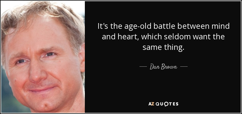 It's the age-old battle between mind and heart, which seldom want the same thing. - Dan Brown