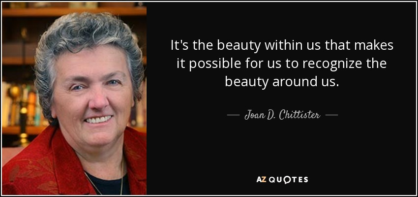 It's the beauty within us that makes it possible for us to recognize the beauty around us. - Joan D. Chittister
