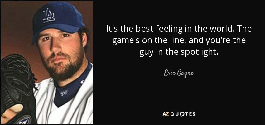 It's the best feeling in the world . The game's on the line, and you're the guy in the spotlight. - Eric Gagne