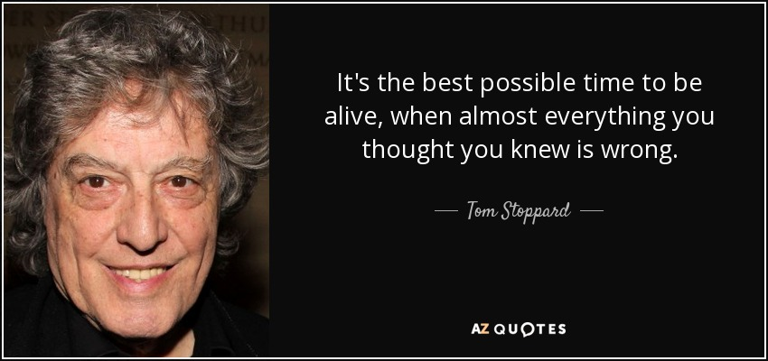 It's the best possible time to be alive, when almost everything you thought you knew is wrong. - Tom Stoppard