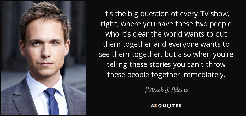 It's the big question of every TV show, right, where you have these two people who it's clear the world wants to put them together and everyone wants to see them together, but also when you're telling these stories you can't throw these people together immediately. - Patrick J. Adams