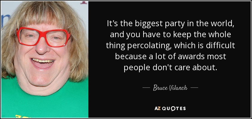 It's the biggest party in the world, and you have to keep the whole thing percolating, which is difficult because a lot of awards most people don't care about. - Bruce Vilanch