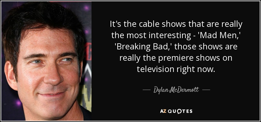 It's the cable shows that are really the most interesting - 'Mad Men,' 'Breaking Bad,' those shows are really the premiere shows on television right now. - Dylan McDermott