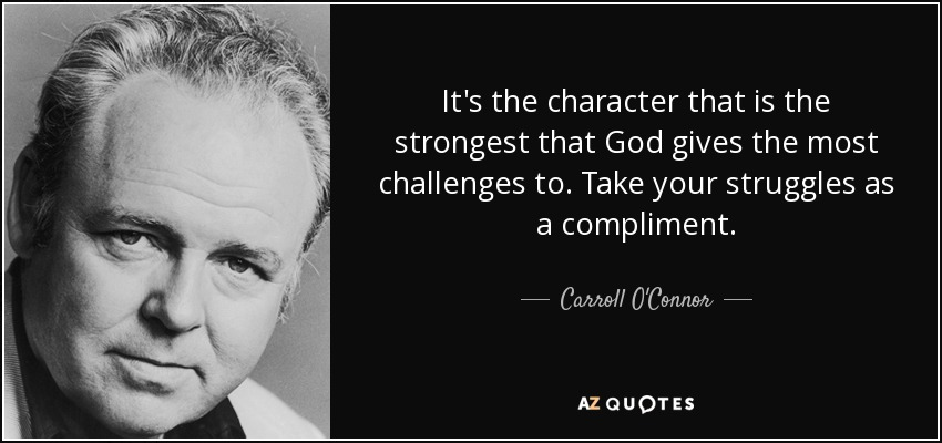 It's the character that is the strongest that God gives the most challenges to. Take your struggles as a compliment. - Carroll O'Connor