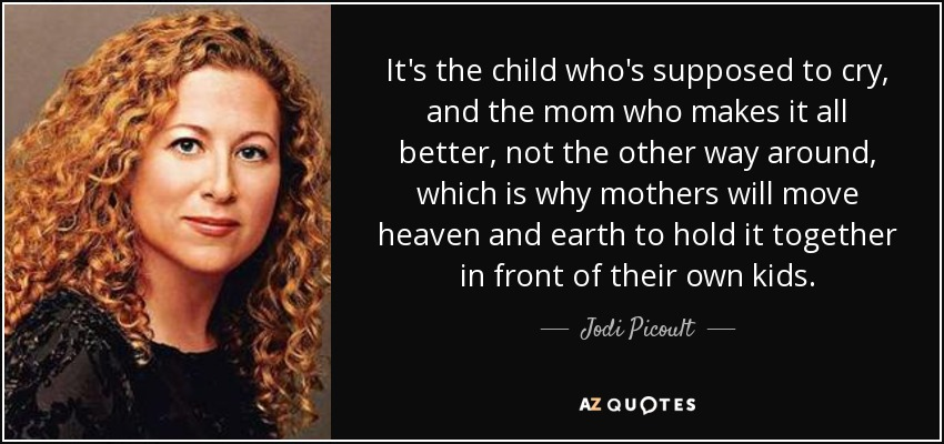 It's the child who's supposed to cry, and the mom who makes it all better, not the other way around, which is why mothers will move heaven and earth to hold it together in front of their own kids. - Jodi Picoult
