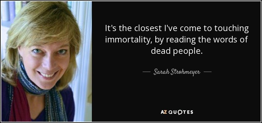 It's the closest I've come to touching immortality, by reading the words of dead people. - Sarah Strohmeyer