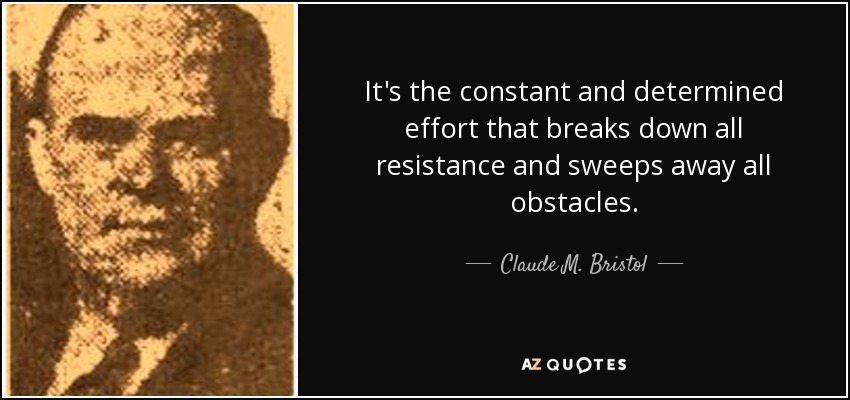 It's the constant and determined effort that breaks down all resistance and sweeps away all obstacles. - Claude M. Bristol