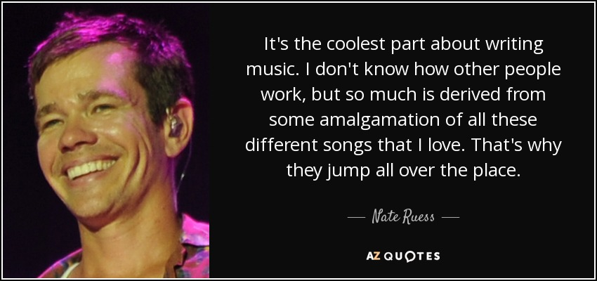 It's the coolest part about writing music. I don't know how other people work, but so much is derived from some amalgamation of all these different songs that I love. That's why they jump all over the place. - Nate Ruess