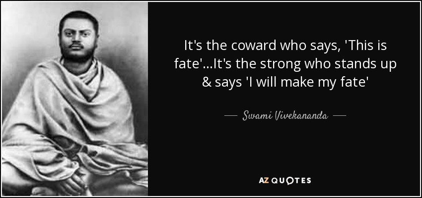 It's the coward who says, 'This is fate'...It's the strong who stands up & says 'I will make my fate' - Swami Vivekananda