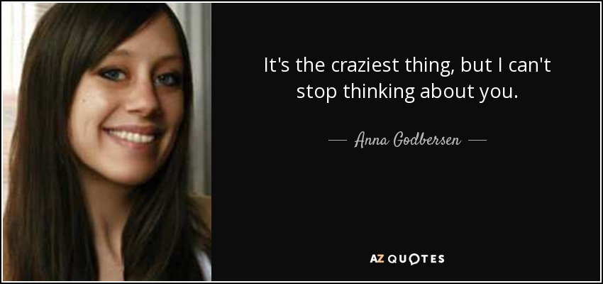 It's the craziest thing, but I can't stop thinking about you. - Anna Godbersen