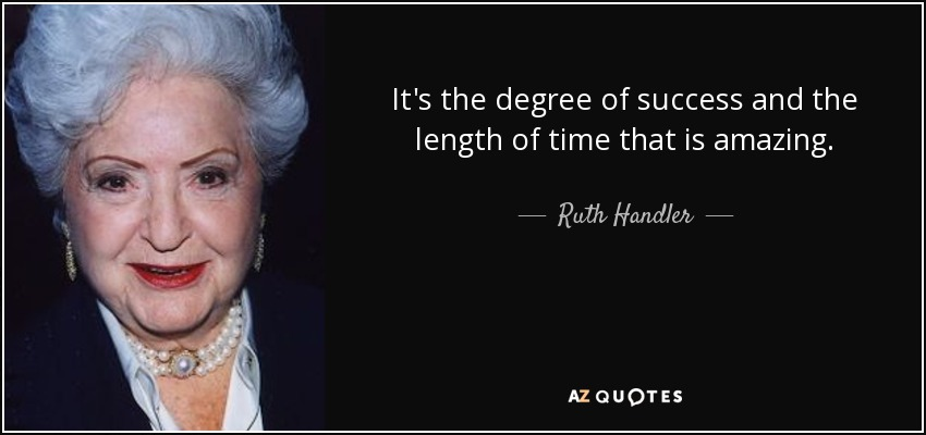 It's the degree of success and the length of time that is amazing. - Ruth Handler
