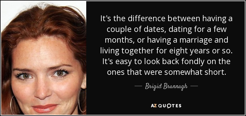 It's the difference between having a couple of dates, dating for a few months, or having a marriage and living together for eight years or so. It's easy to look back fondly on the ones that were somewhat short. - Brigid Brannagh