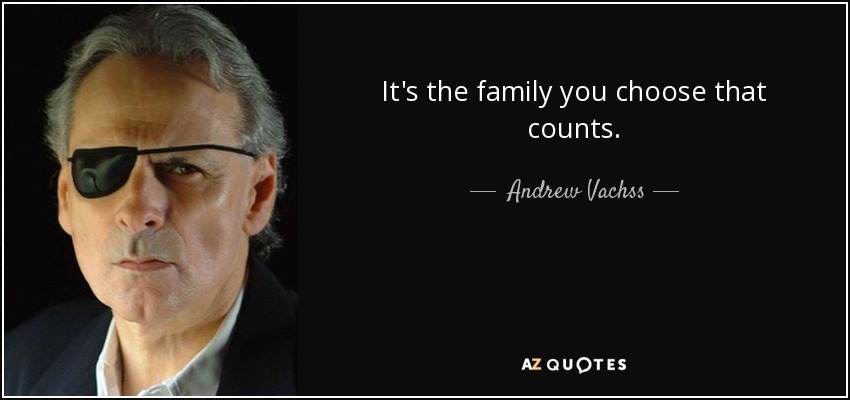 It's the family you choose that counts. - Andrew Vachss