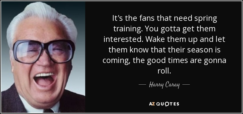 It's the fans that need spring training. You gotta get them interested. Wake them up and let them know that their season is coming, the good times are gonna roll. - Harry Caray