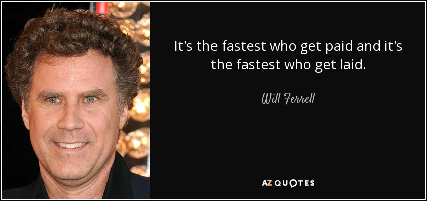 It's the fastest who get paid and it's the fastest who get laid. - Will Ferrell