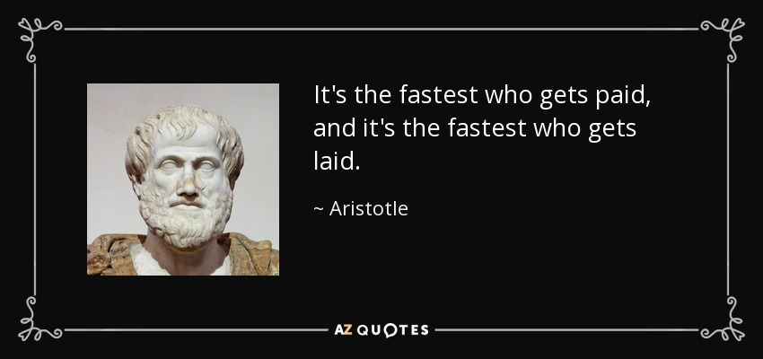It's the fastest who gets paid, and it's the fastest who gets laid. - Aristotle