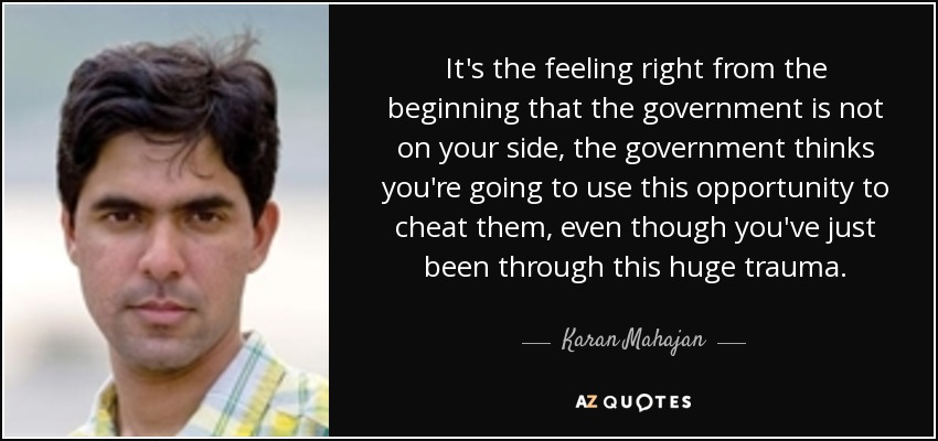 It's the feeling right from the beginning that the government is not on your side, the government thinks you're going to use this opportunity to cheat them, even though you've just been through this huge trauma. - Karan Mahajan