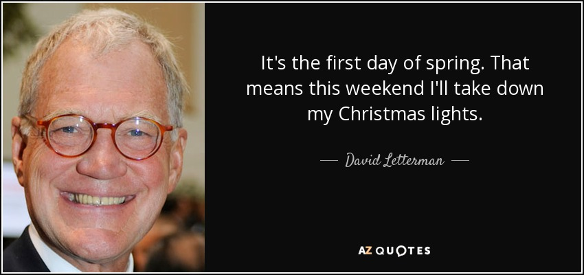 It's the first day of spring. That means this weekend I'll take down my Christmas lights. - David Letterman