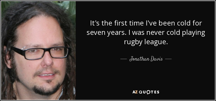 It's the first time I've been cold for seven years. I was never cold playing rugby league. - Jonathan Davis