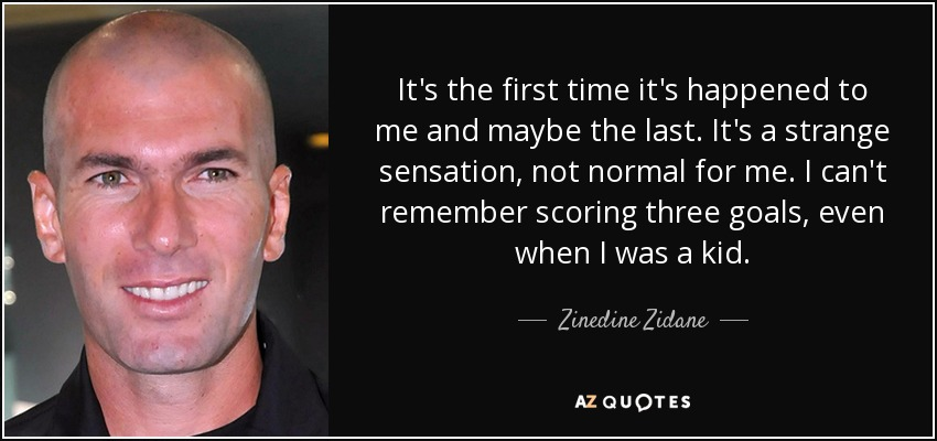 It's the first time it's happened to me and maybe the last. It's a strange sensation, not normal for me. I can't remember scoring three goals, even when I was a kid. - Zinedine Zidane