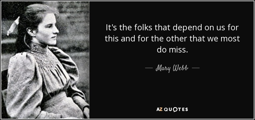 It's the folks that depend on us for this and for the other that we most do miss. - Mary Webb
