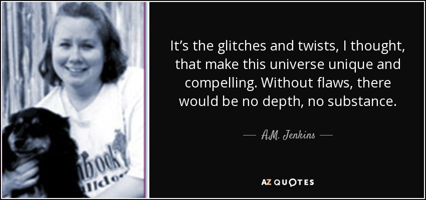 It's the glitches and twists, I thought, that make this universe unique and compelling. Without flaws, there would be no depth, no substance. - A.M. Jenkins