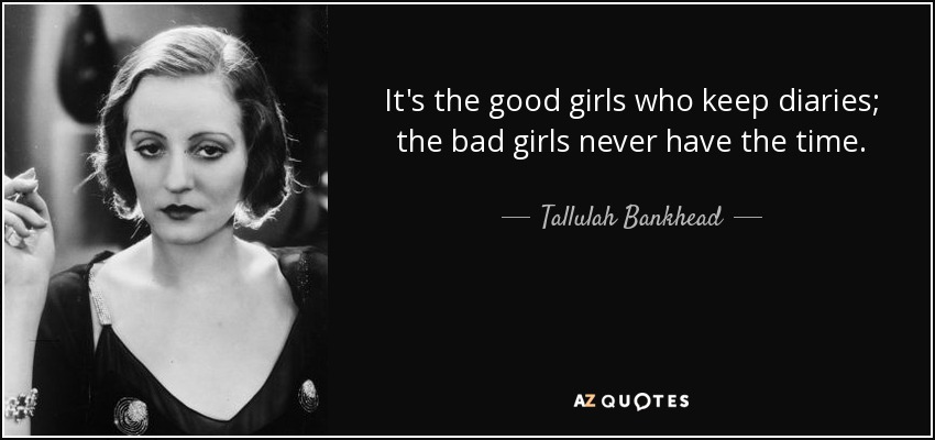 It's the good girls who keep diaries; the bad girls never have the time. - Tallulah Bankhead