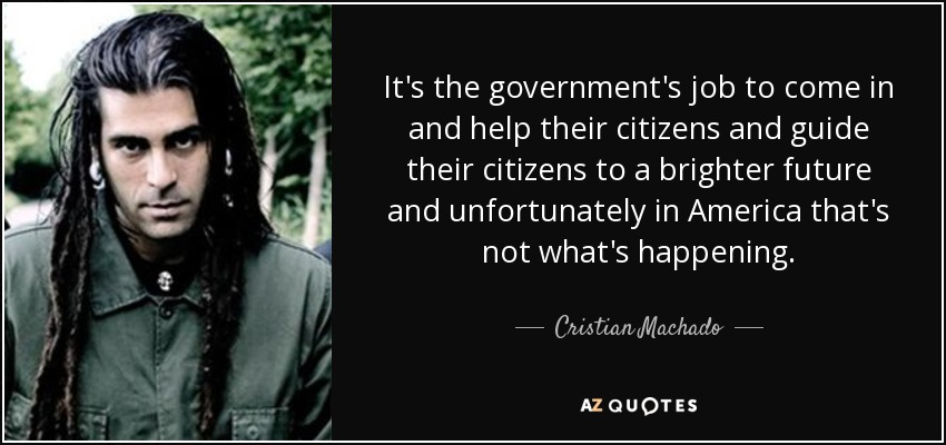It's the government's job to come in and help their citizens and guide their citizens to a brighter future and unfortunately in America that's not what's happening. - Cristian Machado