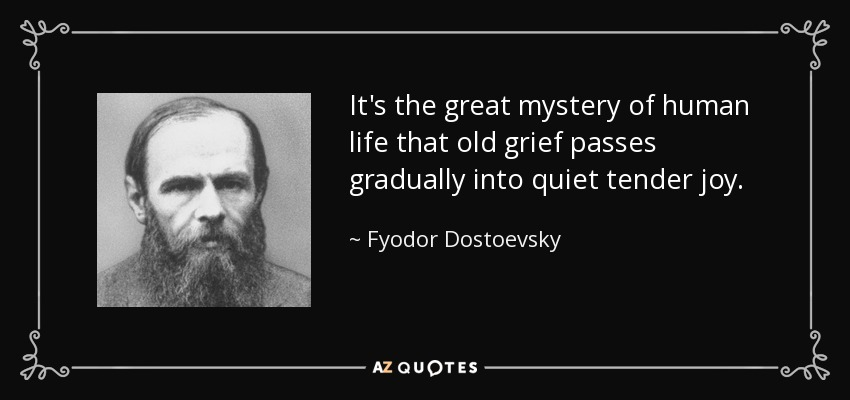 It's the great mystery of human life that old grief passes gradually into quiet tender joy. - Fyodor Dostoevsky