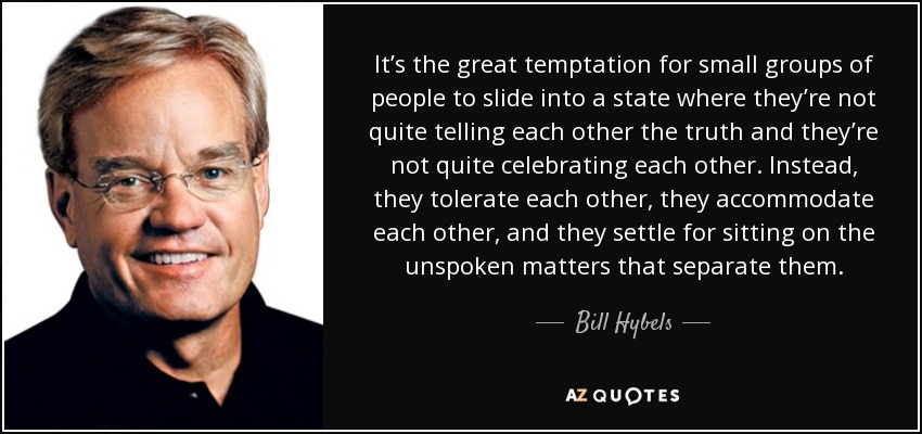It's the great temptation for small groups of people to slide into a state where they're not quite telling each other the truth and they're not quite celebrating each other. Instead, they tolerate each other, they accommodate each other, and they settle for sitting on the unspoken matters that separate them. - Bill Hybels