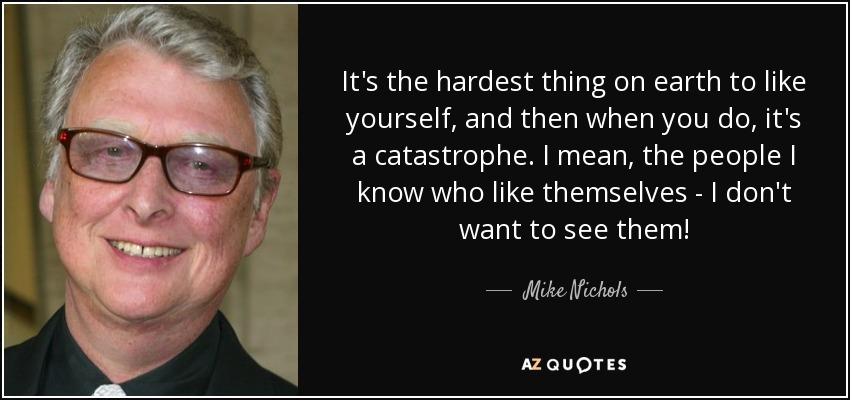 It's the hardest thing on earth to like yourself, and then when you do, it's a catastrophe. I mean, the people I know who like themselves - I don't want to see them! - Mike Nichols