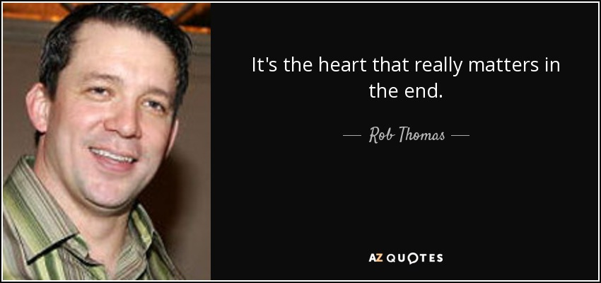 It's the heart that really matters in the end. - Rob Thomas