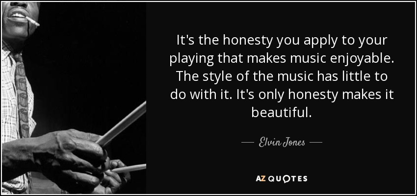 It's the honesty you apply to your playing that makes music enjoyable. The style of the music has little to do with it. It's only honesty makes it beautiful. - Elvin Jones
